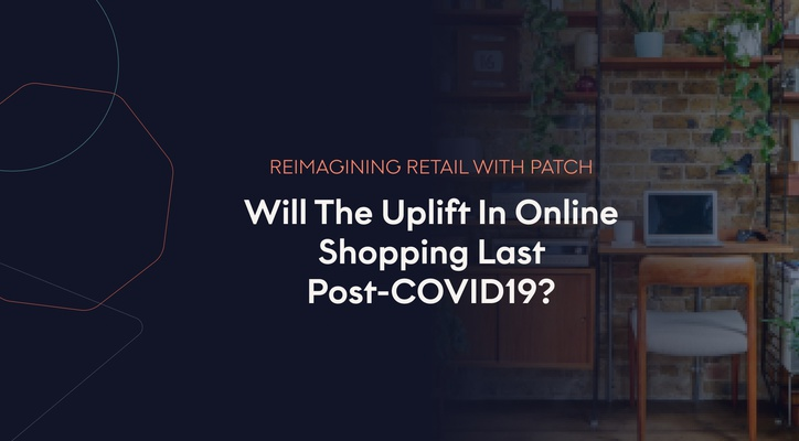 Reimagining Retail With Patch Plants: Will The Uplift In Online Shopping Last Post-COVID?